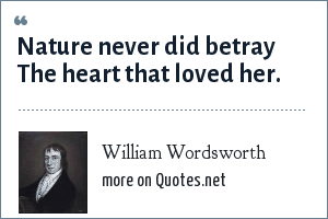 William Wordsworth: Nature never did betray The heart that loved her.