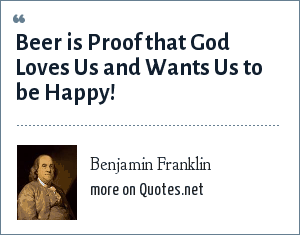 Benjamin Franklin: Beer is Proof that God Loves Us and Wants Us to be Happy!