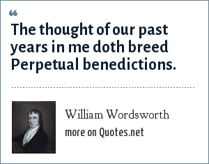 William Wordsworth: The thought of our past years in me doth breed Perpetual benedictions.