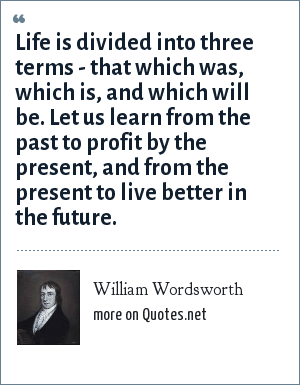 William Wordsworth: Life is divided into three terms - that which was, which is, and which will be. Let us learn from the past to profit by the present, and from the present to live better in the future.