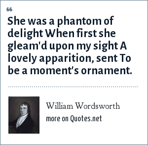 William Wordsworth: She was a phantom of delight When first she gleam'd upon my sight A lovely apparition, sent To be a moment's ornament.