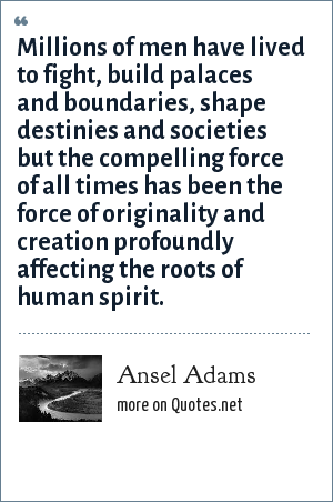 Ansel Adams: Millions of men have lived to fight, build palaces and boundaries, shape destinies and societies but the compelling force of all times has been the force of originality and creation profoundly affecting the roots of human spirit.
