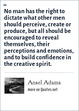 Ansel Adams: No man has the right to dictate what other men should perceive, create or produce, but all should be encouraged to reveal themselves, their perceptions and emotions, and to build confidence in the creative spirit.
