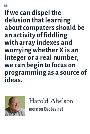 Harold Abelson: If we can dispel the delusion that learning about computers should be an activity of fiddling with array indexes and worrying whether X is an integer or a real number, we can begin to focus on programming as a source of ideas.