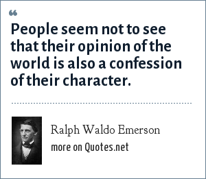 Ralph Waldo Emerson: People seem not to see that their opinion of the world is also a confession of their character.