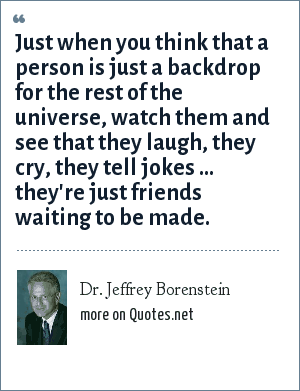 Dr. Jeffrey Borenstein: Just when you think that a person is just a backdrop for the rest of the universe, watch them and see that they laugh, they cry, they tell jokes ... they're just friends waiting to be made.