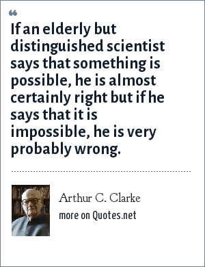 Arthur C. Clarke: If an elderly but distinguished scientist says that something is possible, he is almost certainly right but if he says that it is impossible, he is very probably wrong.
