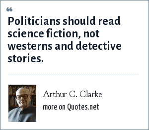 Arthur C. Clarke: Politicians should read science fiction, not westerns and detective stories.