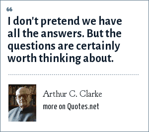 Arthur C. Clarke: I don't pretend we have all the answers. But the questions are certainly worth thinking about.