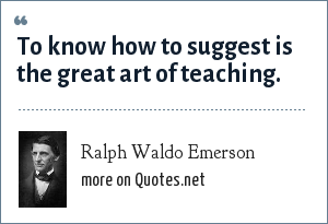 Ralph Waldo Emerson: To know how to suggest is the great art of teaching.