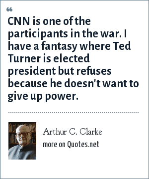 Arthur C. Clarke: CNN is one of the participants in the war. I have a fantasy where Ted Turner is elected president but refuses because he doesn't want to give up power.