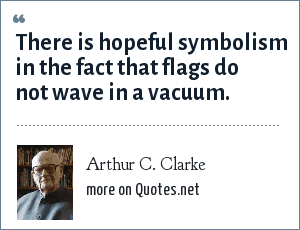 Arthur C. Clarke: There is hopeful symbolism in the fact that flags do not wave in a vacuum.