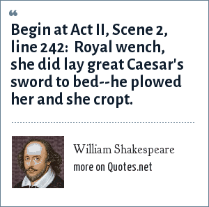 William Shakespeare: Begin at Act II, Scene 2, line 242:  Royal wench, she did lay great Caesar's sword to bed--he plowed her and she cropt.