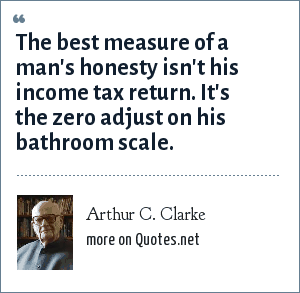 Arthur C. Clarke: The best measure of a man's honesty isn't his income tax return. It's the zero adjust on his bathroom scale.