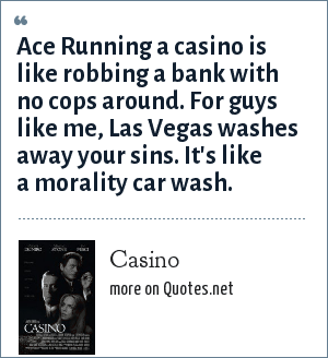Casino: Ace Running a casino is like robbing a bank with no cops around. For guys like me, Las Vegas washes away your sins. It's like a morality car wash.