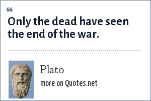 Plato: Only the dead have seen the end of the war.
