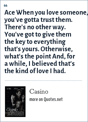 Casino: Ace When you love someone, you've gotta trust them. There's no other way. You've got to give them the key to everything that's yours. Otherwise, what's the point And, for a while, I believed that's the kind of love I had.