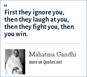 Mahatma Gandhi: First they ignore you, then they laugh at you, then they fight you, then you win.