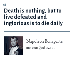 Napoleon Bonaparte: Death is nothing, but to live defeated and inglorious is to die daily