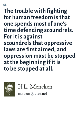 H.L. Mencken: The trouble with fighting for human freedom is that one spends most of one's time defending scoundrels. For it is against scoundrels that oppressive laws are first aimed, and oppression must be stopped at the beginning if it is to be stopped at all.