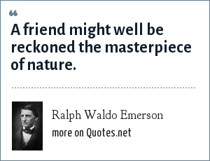 Ralph Waldo Emerson: A friend might well be reckoned the masterpiece of nature.