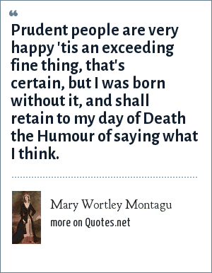 Mary Wortley Montagu: Prudent people are very happy 'tis an exceeding fine thing, that's certain, but I was born without it, and shall retain to my day of Death the Humour of saying what I think.
