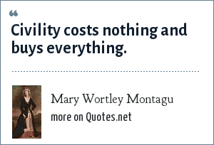 Mary Wortley Montagu: Civility costs nothing and buys everything.