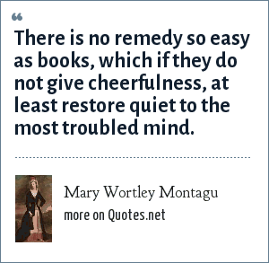 Mary Wortley Montagu: There is no remedy so easy as books, which if they do not give cheerfulness, at least restore quiet to the most troubled mind.
