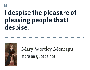 Mary Wortley Montagu: I despise the pleasure of pleasing people that I despise.