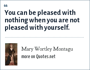 Mary Wortley Montagu: You can be pleased with nothing when you are not pleased with yourself.