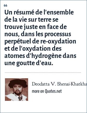 Deodatta V. Shenai-Khatkhate: Un résumé de l'ensemble de la vie sur terre se trouve juste en face de nous, dans les processus perpétuel de re-oxydation et de l'oxydation des atomes d'hydrogène dans une goutte d'eau.