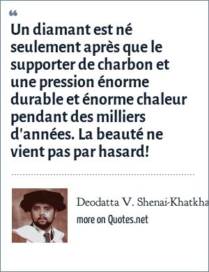 Deodatta V. Shenai-Khatkhate: Un diamant est né seulement après que le supporter de charbon et une pression énorme durable et énorme chaleur pendant des milliers d'années. La beauté ne vient pas par hasard!