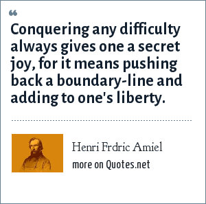Henri Frdric Amiel: Conquering any difficulty always gives one a secret joy, for it means pushing back a boundary-line and adding to one's liberty.