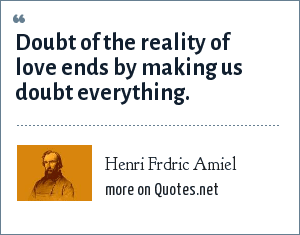 Henri Frdric Amiel: Doubt of the reality of love ends by making us doubt everything.