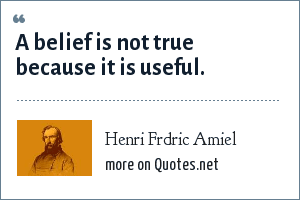 Henri Frdric Amiel: A belief is not true because it is useful.