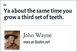 John Wayne: Ya about the same time you grow a third set of teeth.