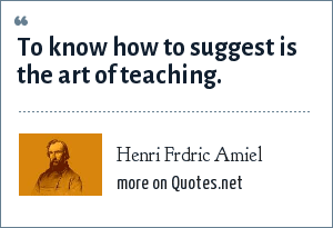 Henri Frdric Amiel: To know how to suggest is the art of teaching.