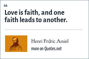 Henri Frdric Amiel: Love is faith, and one faith leads to another.