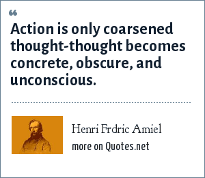 Henri Frdric Amiel: Action is only coarsened thought-thought becomes concrete, obscure, and unconscious.