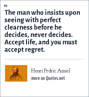Henri Frdric Amiel: The man who insists upon seeing with perfect clearness before he decides, never decides. Accept life, and you must accept regret.