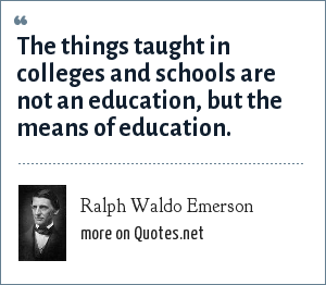 Ralph Waldo Emerson: The things taught in colleges and schools are not an education, but the means of education.
