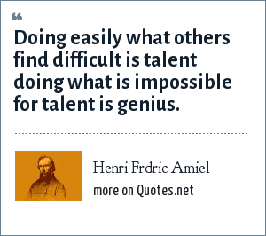 Henri Frdric Amiel: Doing easily what others find difficult is talent doing what is impossible for talent is genius.