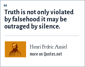 Henri Frdric Amiel: Truth is not only violated by falsehood it may be outraged by silence.
