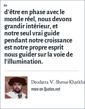 Deodatta V. Shenai-Khatkhate: d'être en phase avec le monde réel, nous devons grandir intérieur, et notre seul vrai guide pendant notre croissance est notre propre esprit nous guider sur la voie de l'illumination.