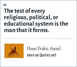 Henri Frdric Amiel: The test of every religious, political, or educational system is the man that it forms.