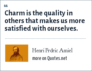 Henri Frdric Amiel: Charm is the quality in others that makes us more satisfied with ourselves.