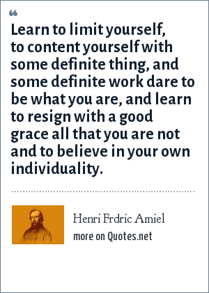 Henri Frdric Amiel: Learn to limit yourself, to content yourself with some definite thing, and some definite work dare to be what you are, and learn to resign with a good grace all that you are not and to believe in your own individuality.