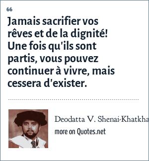 Deodatta V. Shenai-Khatkhate: Jamais sacrifier vos rêves et de la dignité! Une fois qu'ils sont partis, vous pouvez continuer à vivre, mais cessera d'exister.