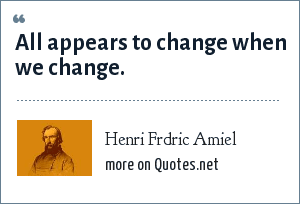 Henri Frdric Amiel: All appears to change when we change.