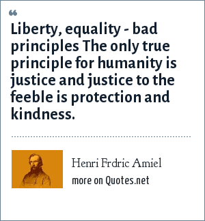 Henri Frdric Amiel: Liberty, equality - bad principles The only true principle for humanity is justice and justice to the feeble is protection and kindness.